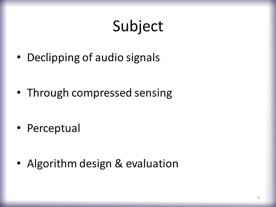 Subject Declipping of audio signals Through compressed sensing Perceptual Algorithm design & evaluation 4