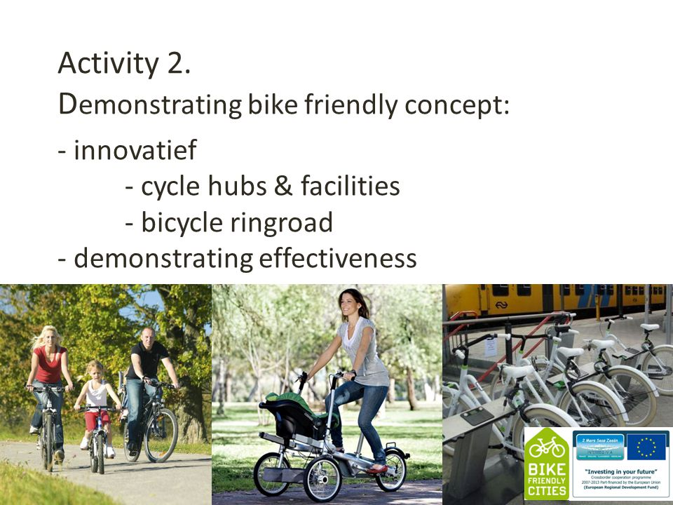 Activity 2. D emonstrating bike friendly concept: 1 - innovatief - cycle hubs & facilities - bicycle ringroad - demonstrating effectiveness Bike Frien