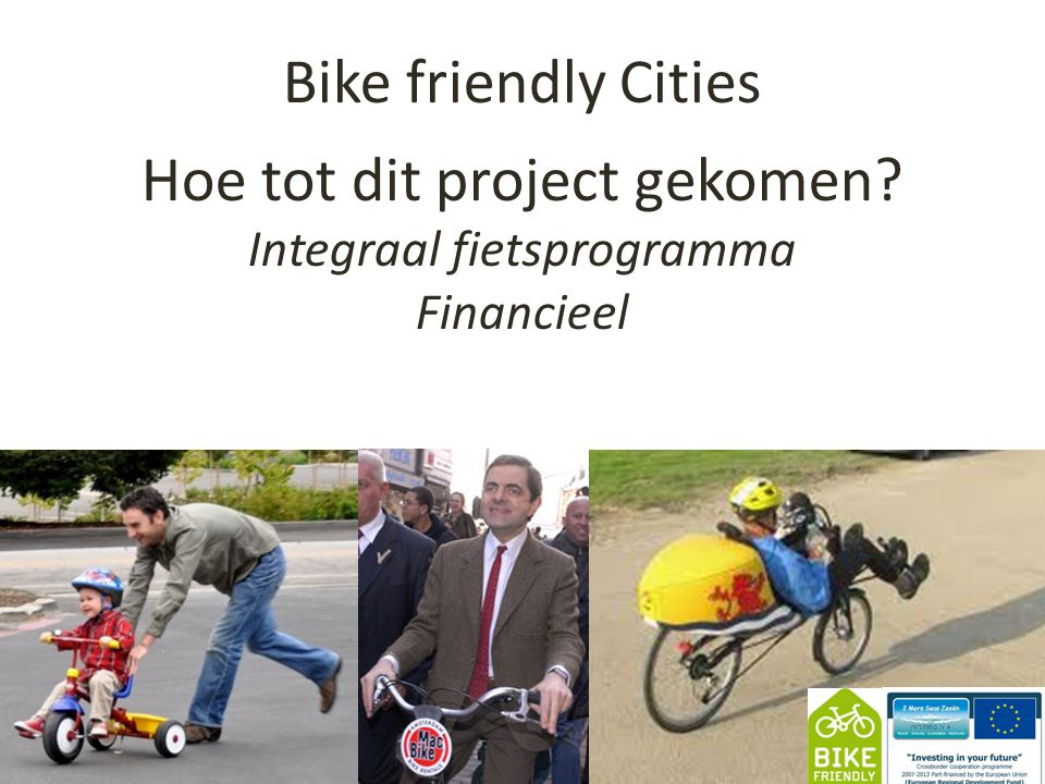 Bike friendly Cities 1 Hoe tot dit project gekomen Integraal fietsprogramma Financieel