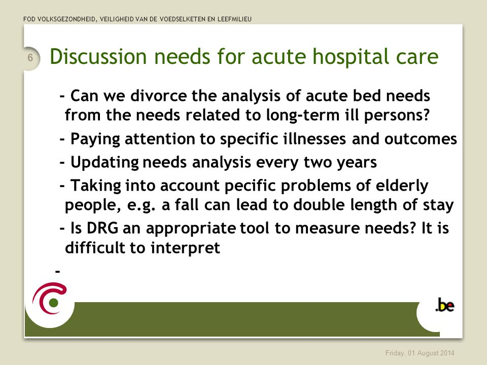 FOD VOLKSGEZONDHEID, VEILIGHEID VAN DE VOEDSELKETEN EN LEEFMILIEU Friday, 01 August 2014 6 Discussion needs for acute hospital care - Can we divorce the analysis of acute bed needs from the needs related to long-term ill persons.