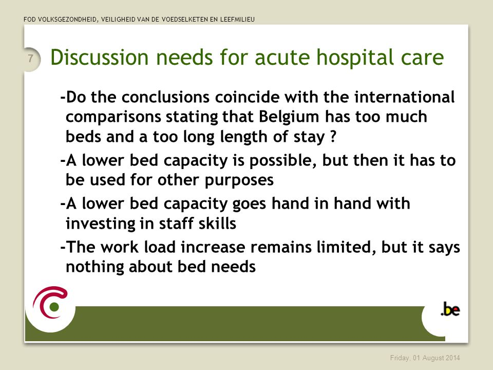 FOD VOLKSGEZONDHEID, VEILIGHEID VAN DE VOEDSELKETEN EN LEEFMILIEU Friday, 01 August 2014 7 Discussion needs for acute hospital care -Do the conclusions coincide with the international comparisons stating that Belgium has too much beds and a too long length of stay .