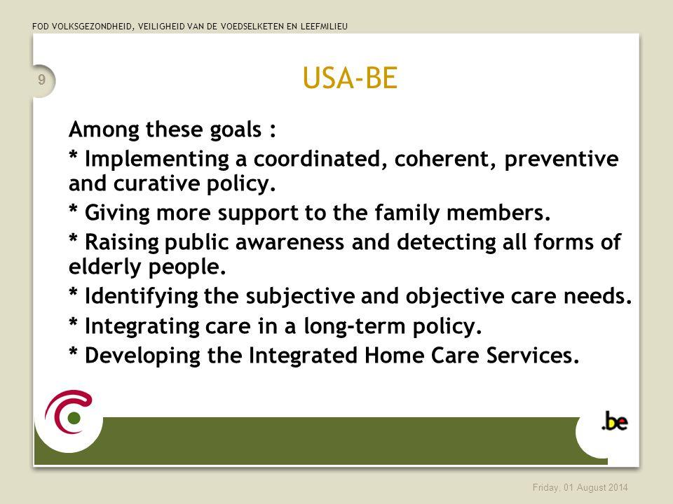 FOD VOLKSGEZONDHEID, VEILIGHEID VAN DE VOEDSELKETEN EN LEEFMILIEU Friday, 01 August 2014 9 USA-BE Among these goals : * Implementing a coordinated, coherent, preventive and curative policy.