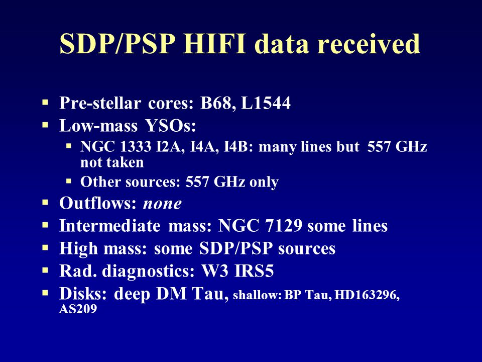 SDP/PSP HIFI data received  Pre-stellar cores: B68, L1544  Low-mass YSOs:  NGC 1333 I2A, I4A, I4B: many lines but 557 GHz not taken  Other sources: 557 GHz only  Outflows: none  Intermediate mass: NGC 7129 some lines  High mass: some SDP/PSP sources  Rad.