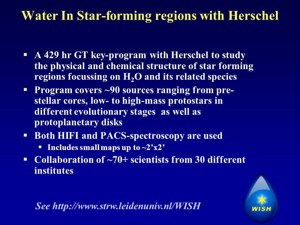 Water In Star-forming regions with Herschel  A 429 hr GT key-program with Herschel to study the physical and chemical structure of star forming regions focussing on H 2 O and its related species  Program covers ~90 sources ranging from pre- stellar cores, low- to high-mass protostars in different evolutionary stages as well as protoplanetary disks  Both HIFI and PACS-spectroscopy are used  Includes small maps up to ~2'x2'  Collaboration of ~70+ scientists from 30 different institutes See http://www.strw.leidenuniv.nl/WISH