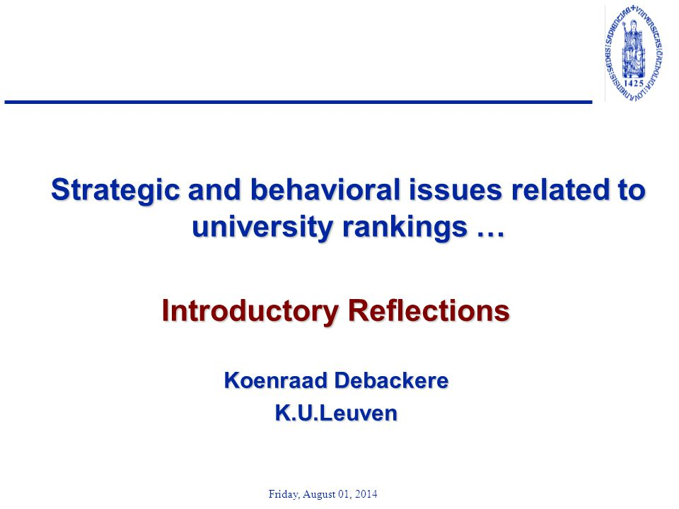Friday, August 01, 2014 Strategic and behavioral issues related to university rankings … Introductory Reflections Koenraad Debackere K.U.Leuven
