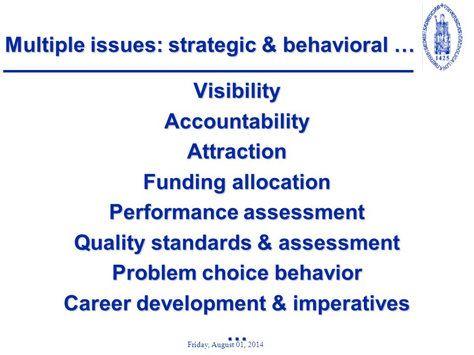 Friday, August 01, 2014 Multiple issues: strategic & behavioral … VisibilityAccountabilityAttraction Funding allocation Performance assessment Quality standards & assessment Problem choice behavior Career development & imperatives …