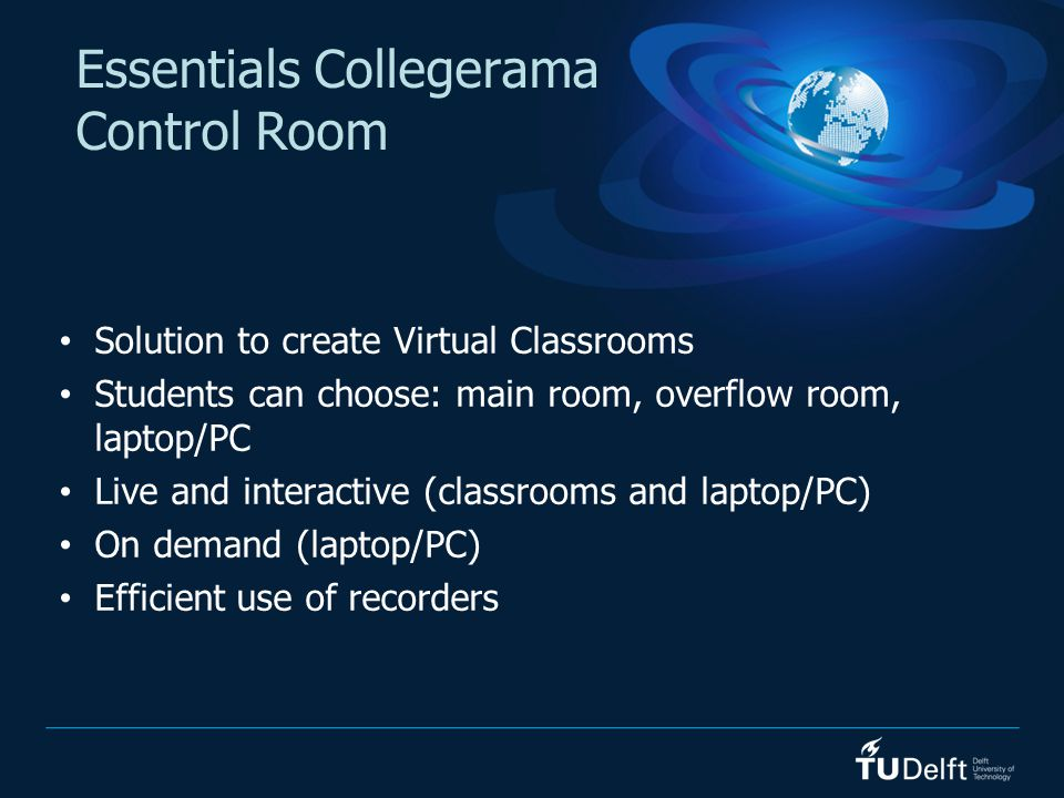 Essentials Collegerama Control Room Solution to create Virtual Classrooms Students can choose: main room, overflow room, laptop/PC Live and interactiv