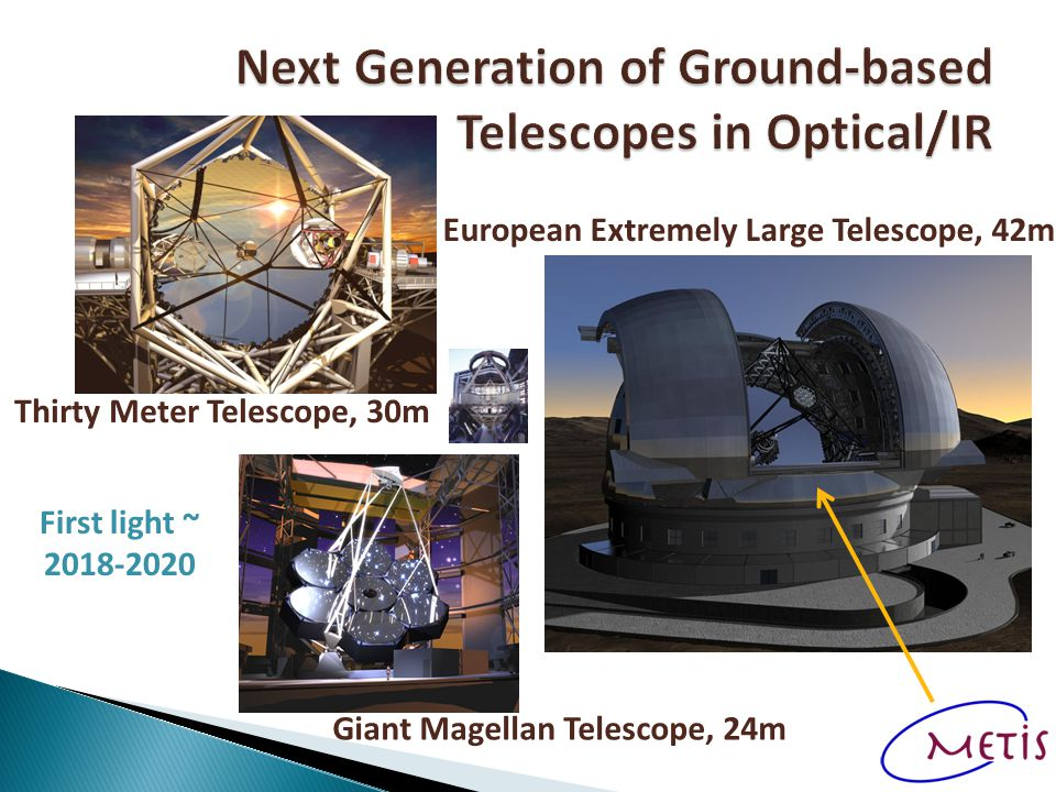 Giant Magellan Telescope, 24m Thirty Meter Telescope, 30m European Extremely Large Telescope, 42m First light ~ 2018-2020