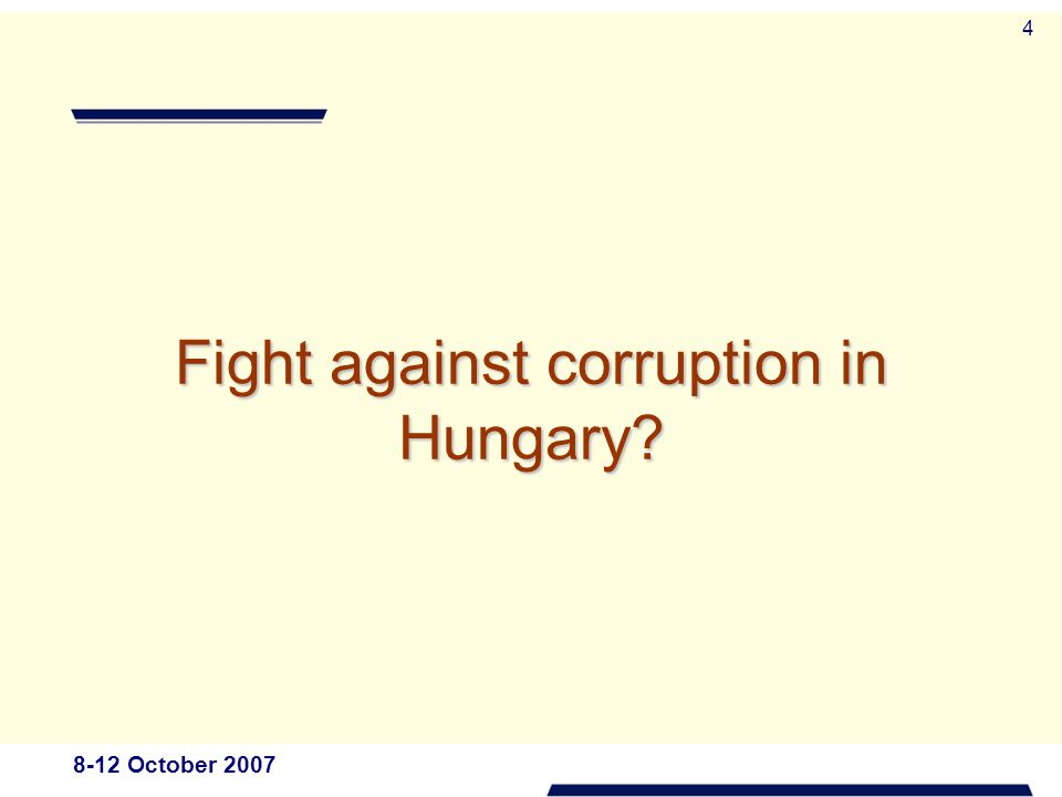 8-12 October 2007 4 Fight against corruption in Hungary?