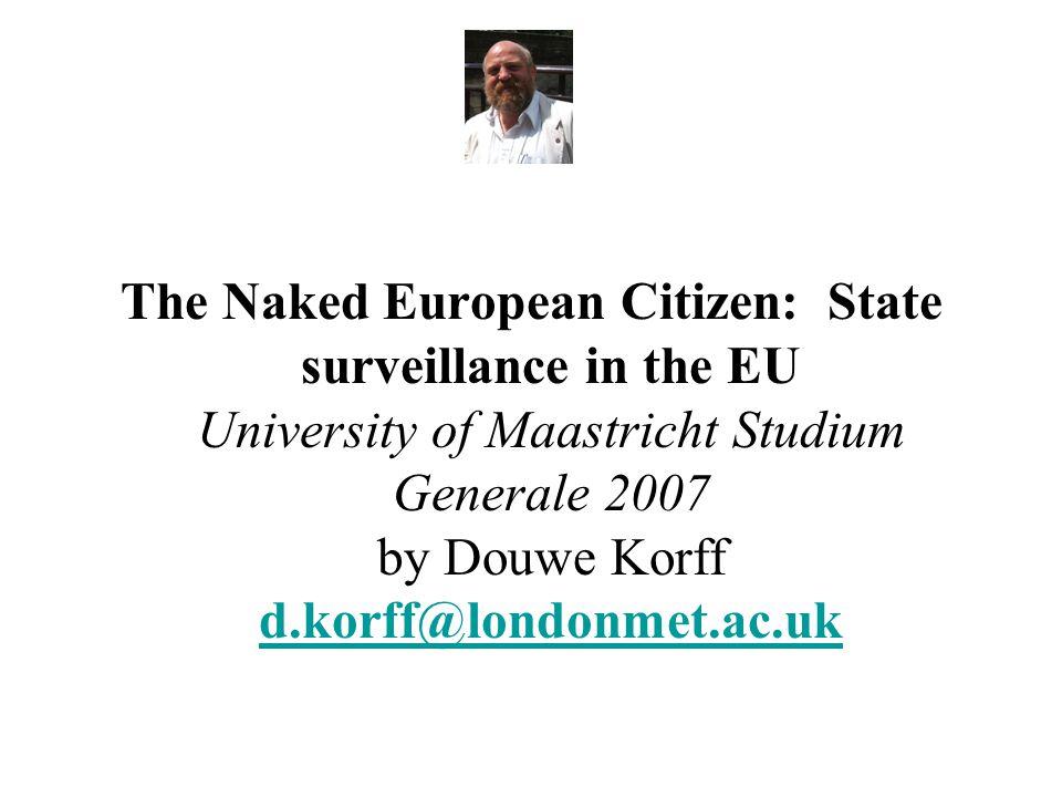 The Naked European Citizen: State surveillance in the EU University of Maastricht Studium Generale 2007 by Douwe Korff d.korff@londonmet.ac.uk d.korff@londonmet.ac.uk