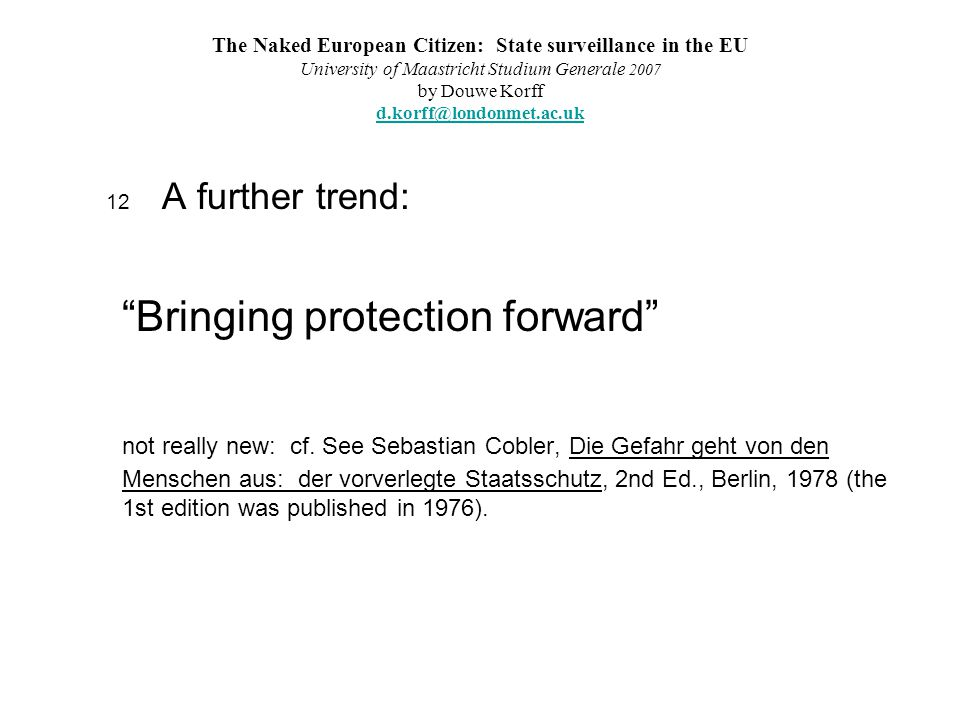 The Naked European Citizen: State surveillance in the EU University of Maastricht Studium Generale 2007 by Douwe Korff d.korff@londonmet.ac.uk d.korff@londonmet.ac.uk 12 A further trend: Bringing protection forward not really new: cf.