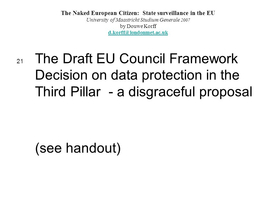 The Naked European Citizen: State surveillance in the EU University of Maastricht Studium Generale 2007 by Douwe Korff d.korff@londonmet.ac.uk d.korff@londonmet.ac.uk 21 The Draft EU Council Framework Decision on data protection in the Third Pillar - a disgraceful proposal (see handout)