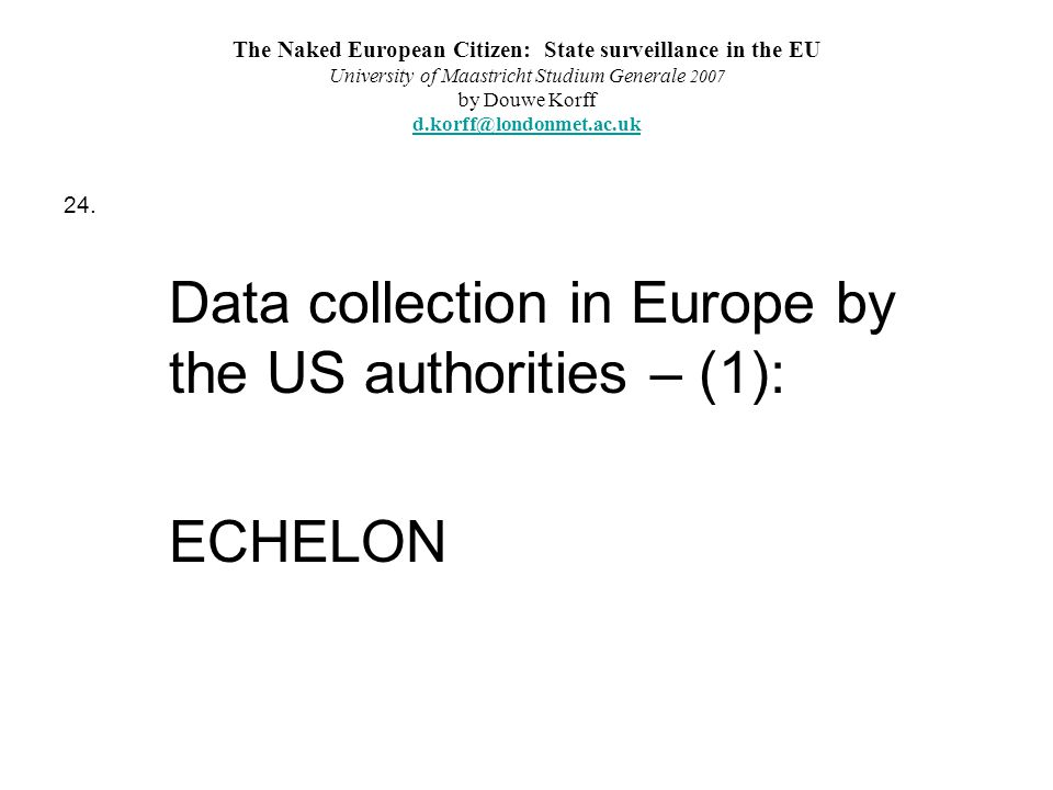 The Naked European Citizen: State surveillance in the EU University of Maastricht Studium Generale 2007 by Douwe Korff d.korff@londonmet.ac.uk d.korff@londonmet.ac.uk 24.