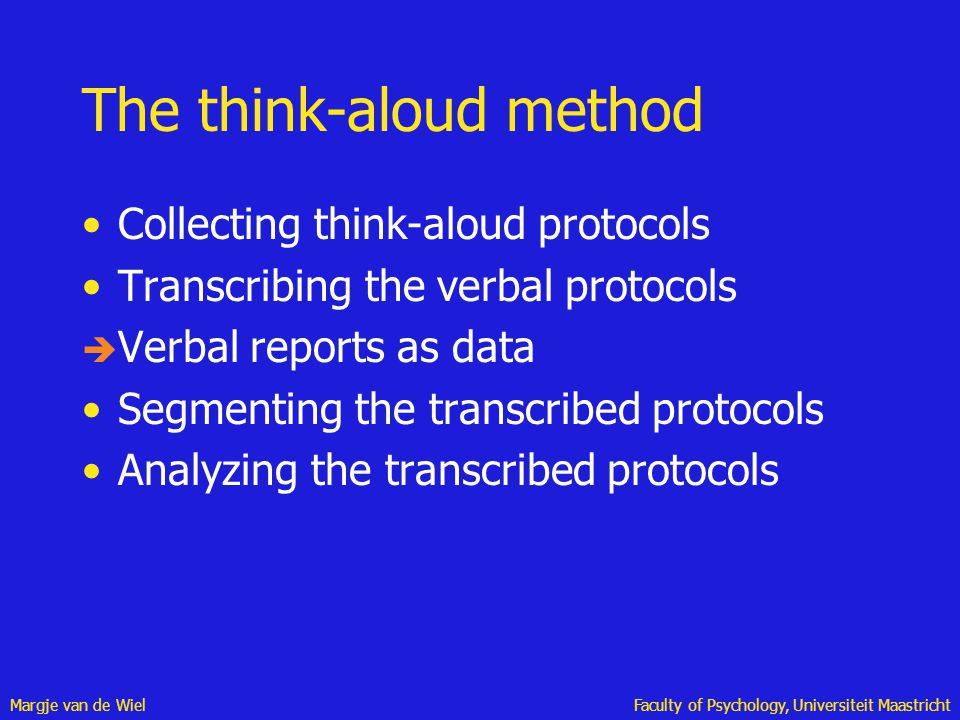 Margje van de WielFaculty of Psychology, Universiteit Maastricht The think-aloud method Collecting think-aloud protocols Transcribing the verbal proto