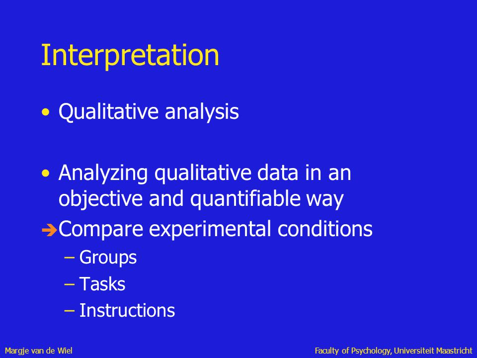 Margje van de WielFaculty of Psychology, Universiteit Maastricht Interpretation Qualitative analysis Analyzing qualitative data in an objective and qu