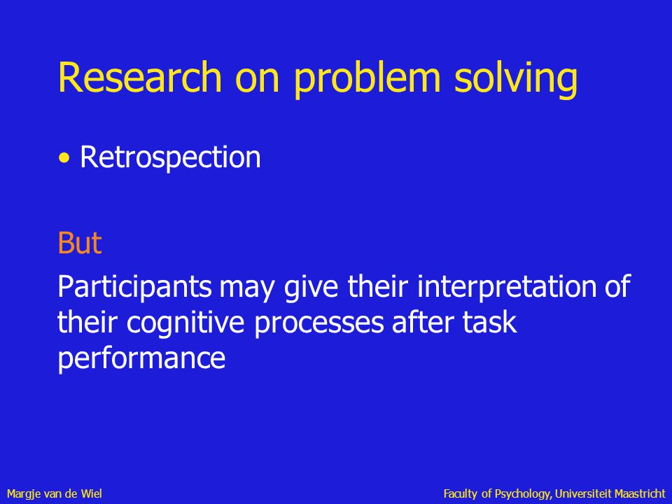 Margje van de WielFaculty of Psychology, Universiteit Maastricht Research on problem solving Retrospection But Participants may give their interpretat