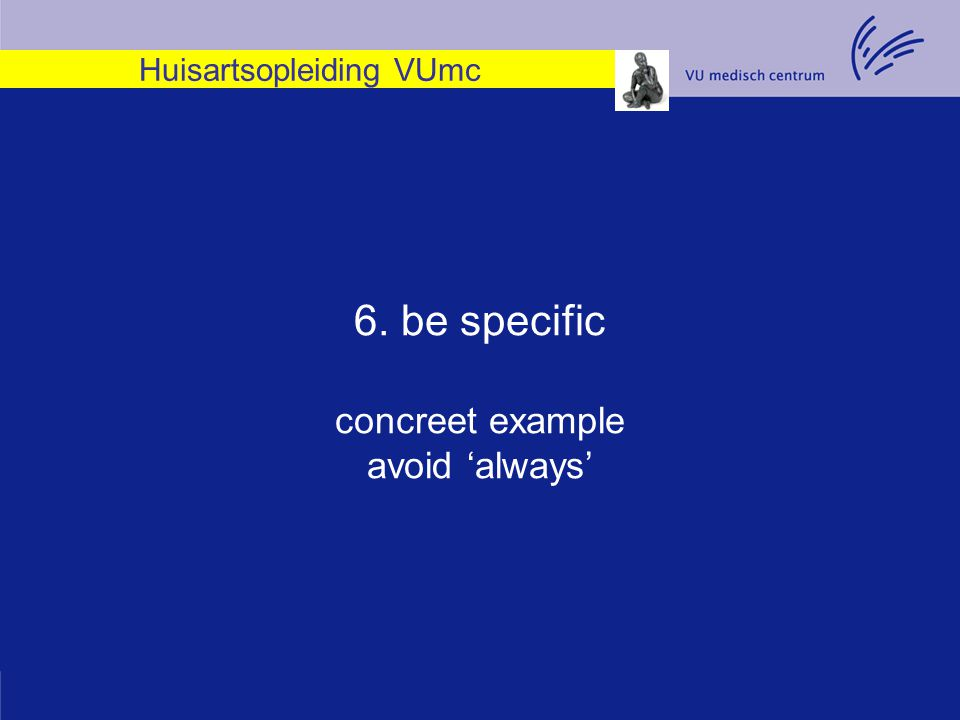 Huisartsopleiding VUmc 6. be specific concreet example avoid 'always'