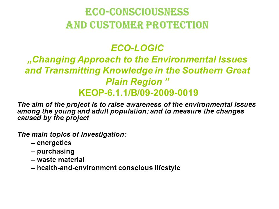 "Eco-consciousness and Customer Protection ECO-LOGIC ""Changing Approach to the Environmental Issues and Transmitting Knowledge in the Southern Great Plain Region KEOP-6.1.1/B/09-2009-0019 The aim of the project is to raise awareness of the environmental issues among the young and adult population; and to measure the changes caused by the project The main topics of investigation: – energetics – purchasing – waste material – health-and-environment conscious lifestyle"