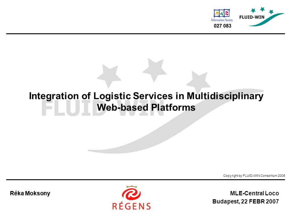 Copyright by FLUID-WIN Consortium 2006 Réka MoksonyMLE-Central Loco Budapest, 22 FEBR 2007 027 083 Réka Moksony 027 083 Integration of Logistic Services in Multidisciplinary Web-based Platforms
