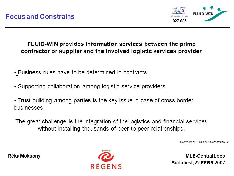 Copyright by FLUID-WIN Consortium 2006 Réka MoksonyMLE-Central Loco Budapest, 22 FEBR 2007 027 083 Réka Moksony 027 083 Focus and Constrains FLUID-WIN provides information services between the prime contractor or supplier and the involved logistic services provider Business rules have to be determined in contracts Supporting collaboration among logistic service providers Trust building among parties is the key issue in case of cross border businesses The great challenge is the integration of the logistics and financial services without installing thousands of peer-to-peer relationships.