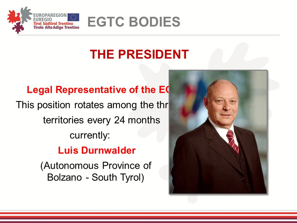THE PRESIDENT Legal Representative of the EGTC This position rotates among the three territories every 24 months currently: Luis Durnwalder (Autonomous Province of Bolzano - South Tyrol) EGTC BODIES