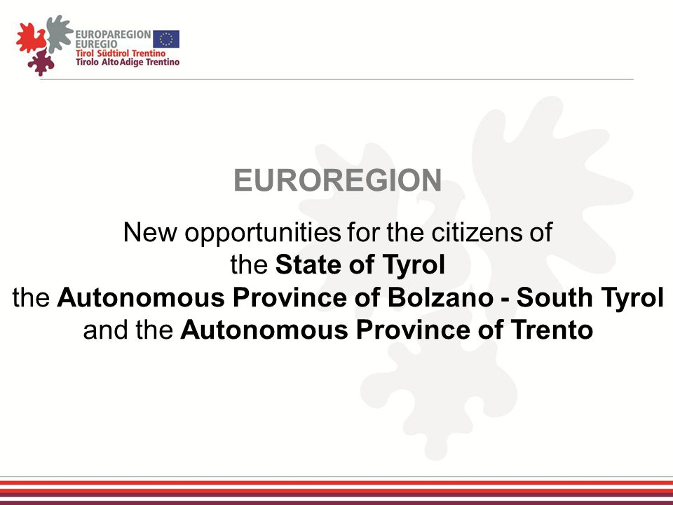 EUROREGION New opportunities for the citizens of the State of Tyrol the Autonomous Province of Bolzano - South Tyrol and the Autonomous Province of Trento
