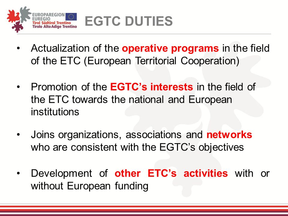 Actualization of the operative programs in the field of the ETC (European Territorial Cooperation) Promotion of the EGTC's interests in the field of the ETC towards the national and European institutions Joins organizations, associations and networks who are consistent with the EGTC's objectives Development of other ETC's activities with or without European funding EGTC DUTIES