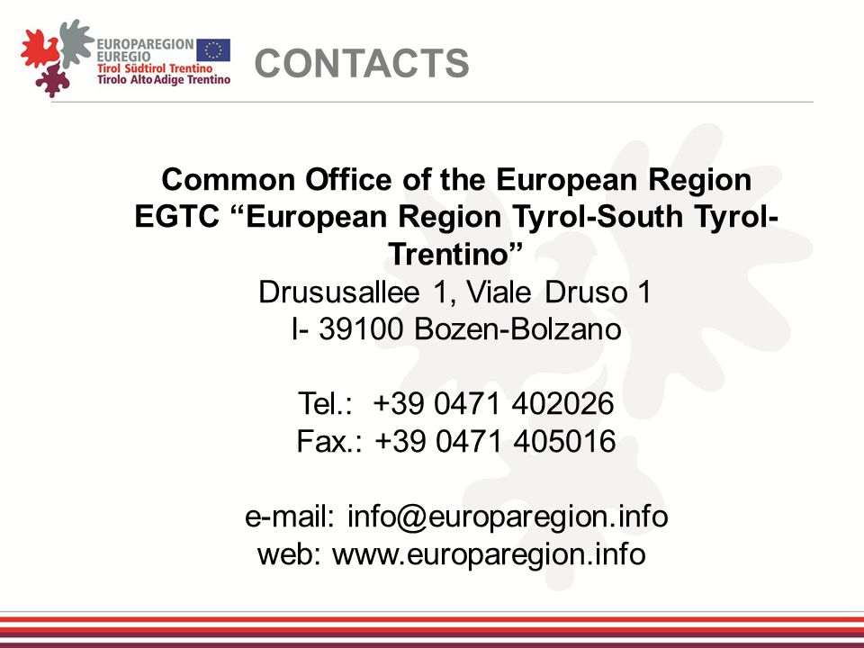 Common Office of the European Region EGTC European Region Tyrol-South Tyrol- Trentino Drususallee 1, Viale Druso 1 I- 39100 Bozen-Bolzano Tel.: +39 0471 402026 Fax.: +39 0471 405016 e-mail: info@europaregion.info web: www.europaregion.info CONTACTS