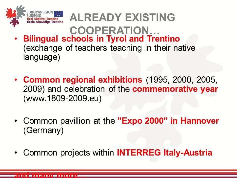 Bilingual schools in Tyrol and Trentino (exchange of teachers teaching in their native language) Common regional exhibitions (1995, 2000, 2005, 2009) and celebration of the commemorative year (www.1809-2009.eu) Common pavillion at the Expo 2000 in Hannover (Germany) Common projects within INTERREG Italy-Austria and many more… ALREADY EXISTING COOPERATION…