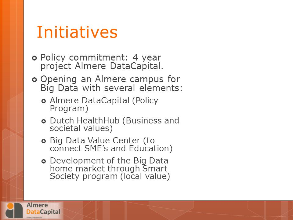Initiatives  Policy commitment: 4 year project Almere DataCapital.  Opening an Almere campus for Big Data with several elements:  Almere DataCapita