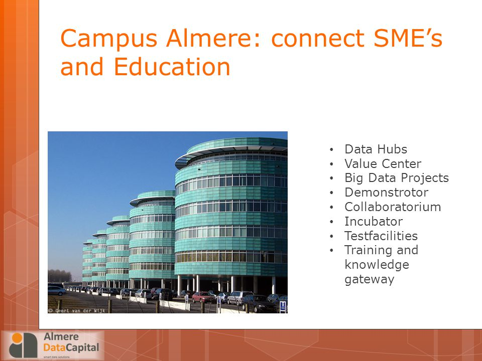Campus Almere: connect SME's and Education Data Hubs Value Center Big Data Projects Demonstrotor Collaboratorium Incubator Testfacilities Training and