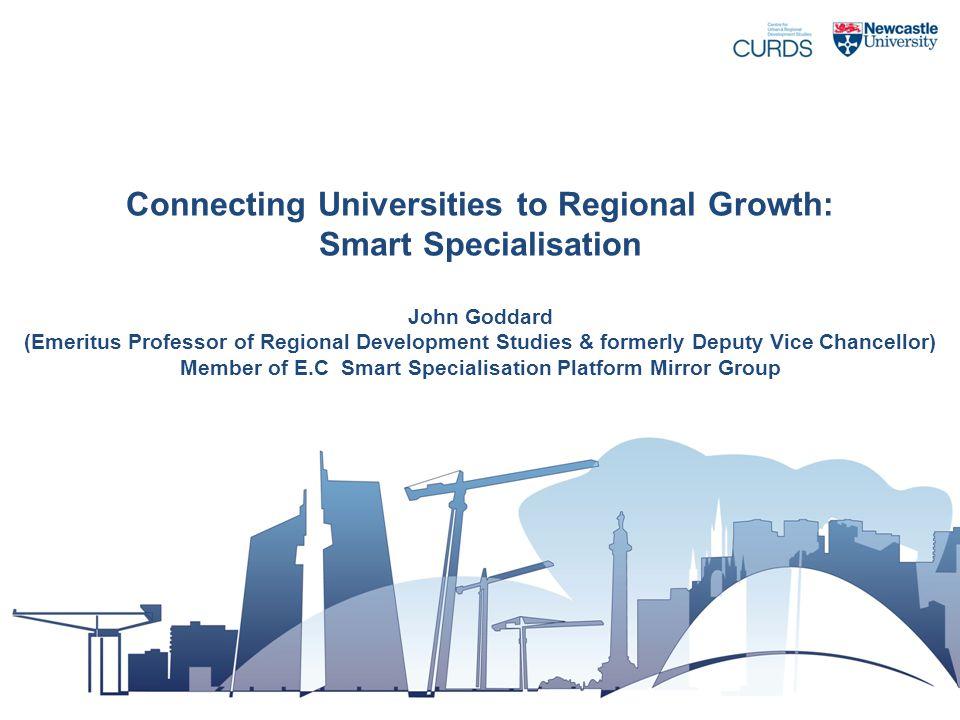 Connecting Universities to Regional Growth: Smart Specialisation John Goddard (Emeritus Professor of Regional Development Studies & formerly Deputy Vi
