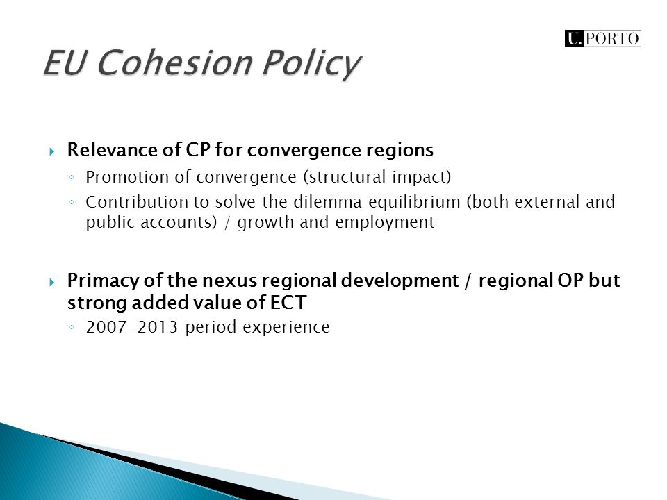  Relevance of CP for convergence regions ◦ Promotion of convergence (structural impact) ◦ Contribution to solve the dilemma equilibrium (both external and public accounts) / growth and employment  Primacy of the nexus regional development / regional OP but strong added value of ECT ◦ 2007-2013 period experience