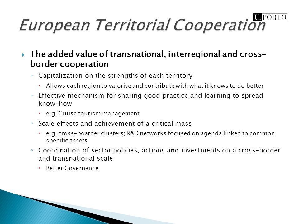  The added value of transnational, interregional and cross- border cooperation ◦ Capitalization on the strengths of each territory  Allows each region to valorise and contribute with what it knows to do better ◦ Effective mechanism for sharing good practice and learning to spread know-how  e.g.