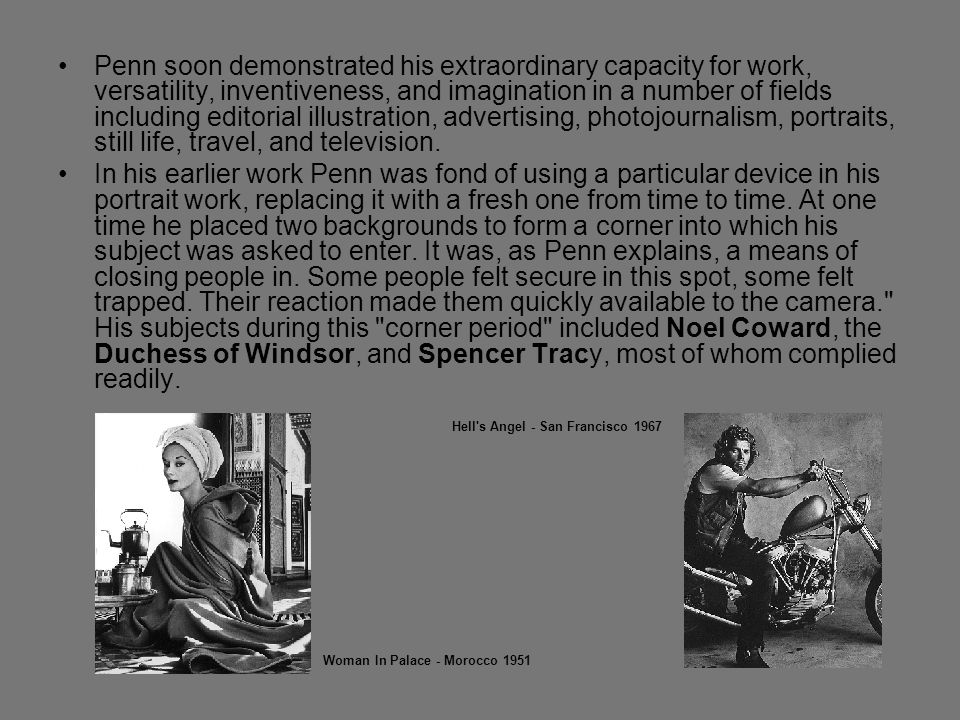Penn soon demonstrated his extraordinary capacity for work, versatility, inventiveness, and imagination in a number of fields including editorial illustration, advertising, photojournalism, portraits, still life, travel, and television.