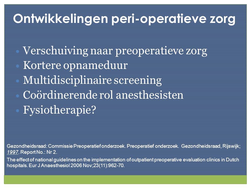 Ontwikkelingen peri-operatieve zorg Verschuiving naar preoperatieve zorg Kortere opnameduur Multidisciplinaire screening Coördinerende rol anesthesist