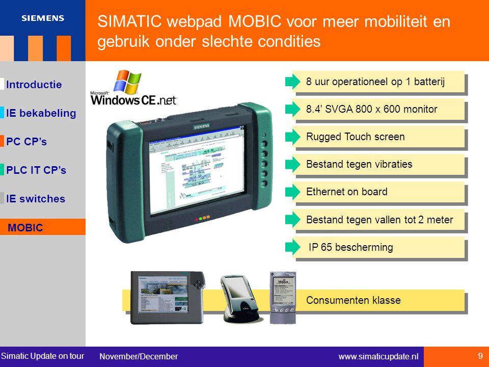 Simatic Update on tour November/December 9 www.simaticupdate.nl IE bekabeling Introductie PC CP's IE switches MOBIC PLC IT CP's 8 uur operationeel op 1 batterij8.4 SVGA 800 x 600 monitorBestand tegen vallen tot 2 meter IP 65 beschermingRugged Touch screenBestand tegen vibratiesEthernet on board Consumenten klasse SIMATIC webpad MOBIC voor meer mobiliteit en gebruik onder slechte condities MOBIC