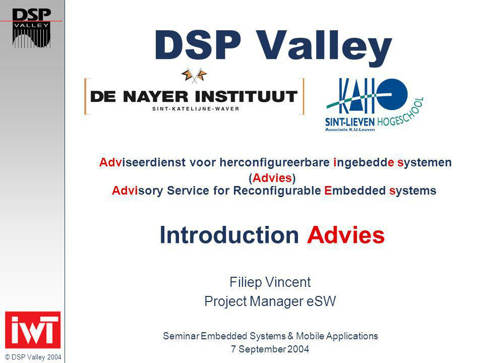 © DSP Valley 2004 DSP Valley Adviseerdienst voor herconfigureerbare ingebedde systemen (Advies) Advisory Service for Reconfigurable Embedded systems Introduction Advies Filiep Vincent Project Manager eSW Seminar Embedded Systems & Mobile Applications 7 September 2004
