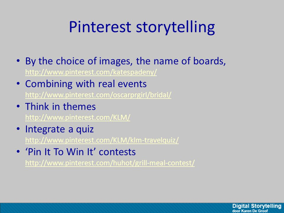Pinterest storytelling By the choice of images, the name of boards, http://www.pinterest.com/katespadeny/ http://www.pinterest.com/katespadeny/ Combining with real events http://www.pinterest.com/oscarprgirl/bridal/ http://www.pinterest.com/oscarprgirl/bridal/ Think in themes http://www.pinterest.com/KLM/ http://www.pinterest.com/KLM/ Integrate a quiz http://www.pinterest.com/KLM/klm-travelquiz/ http://www.pinterest.com/KLM/klm-travelquiz/ 'Pin It To Win It' contests http://www.pinterest.com/huhot/grill-meal-contest/ http://www.pinterest.com/huhot/grill-meal-contest/