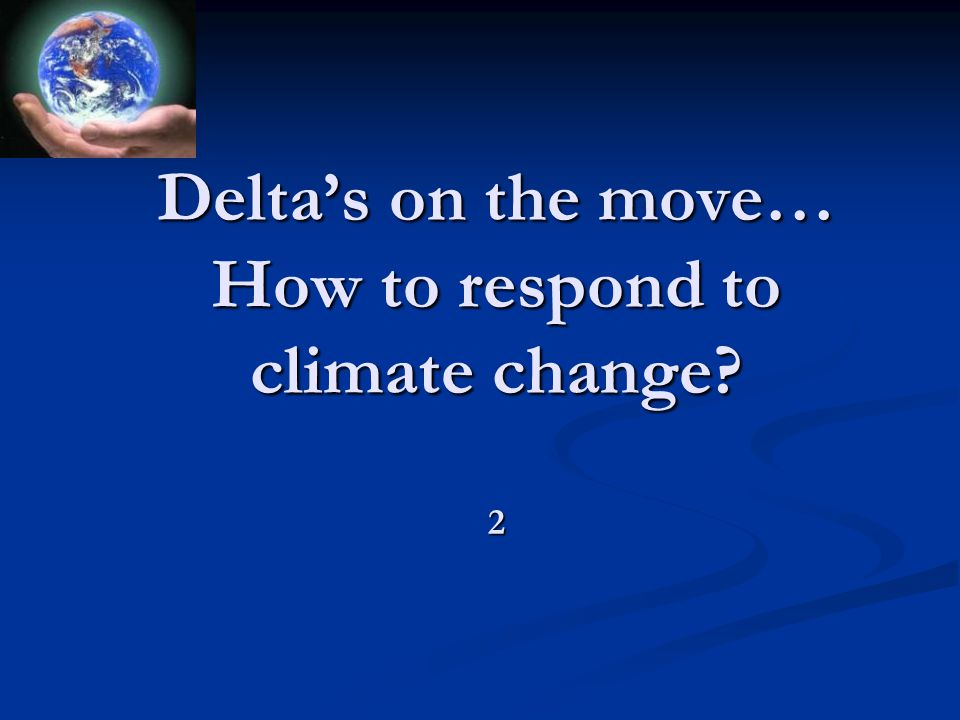 Delta's on the move… How to respond to climate change? 2