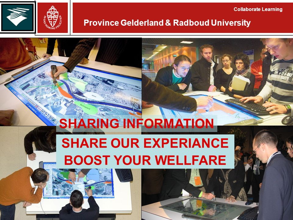 Province Gelderland & Radboud University Collaborate Learning SHARING INFORMATION SHARE OUR EXPERIANCE BOOST YOUR WELLFARE