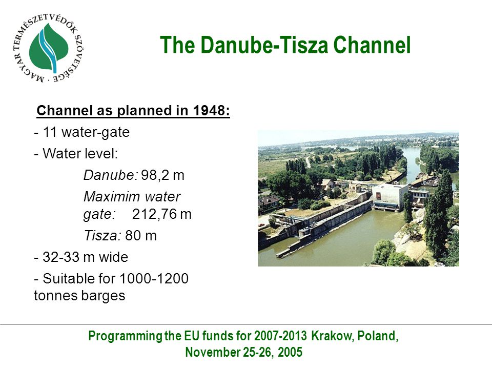 The Danube-Tisza Channel Programming the EU funds for 2007-2013 Krakow, Poland, November 25-26, 2005 Channel as planned in 1948: - 11 water-gate - Water level: Danube: 98,2 m Maximim water gate: 212,76 m Tisza: 80 m - 32-33 m wide - Suitable for 1000-1200 tonnes barges