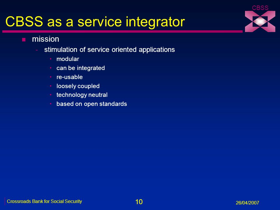 10 Crossroads Bank for Social Security 26/04/2007 CBSS CBSS as a service integrator n mission -stimulation of service oriented applications modular can be integrated re-usable loosely coupled technology neutral based on open standards