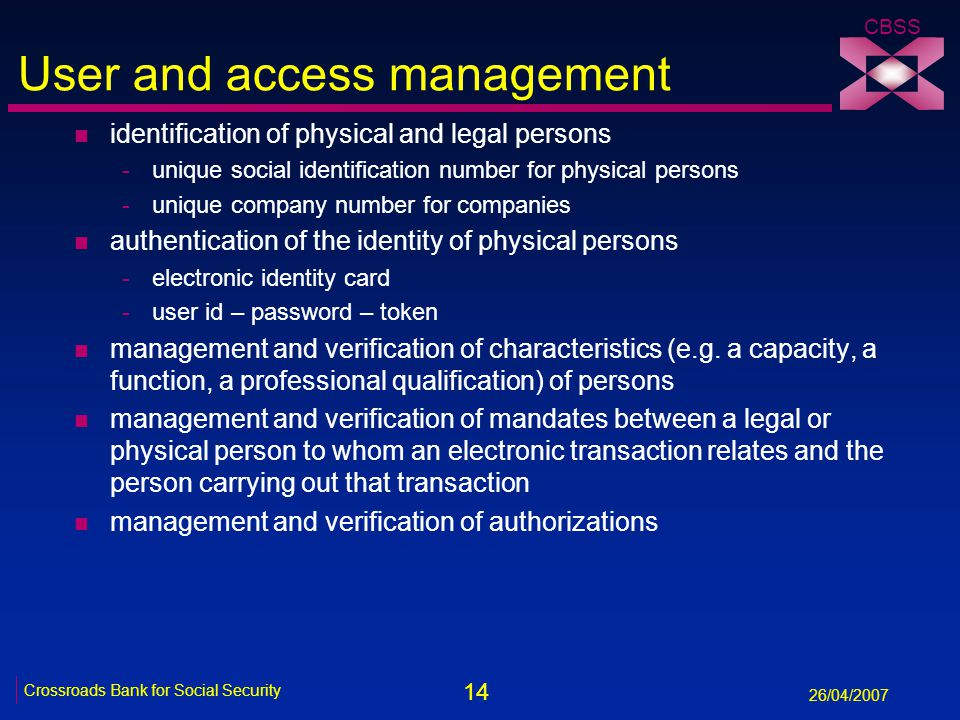 14 Crossroads Bank for Social Security 26/04/2007 CBSS User and access management n identification of physical and legal persons -unique social identification number for physical persons -unique company number for companies n authentication of the identity of physical persons -electronic identity card -user id – password – token n management and verification of characteristics (e.g.