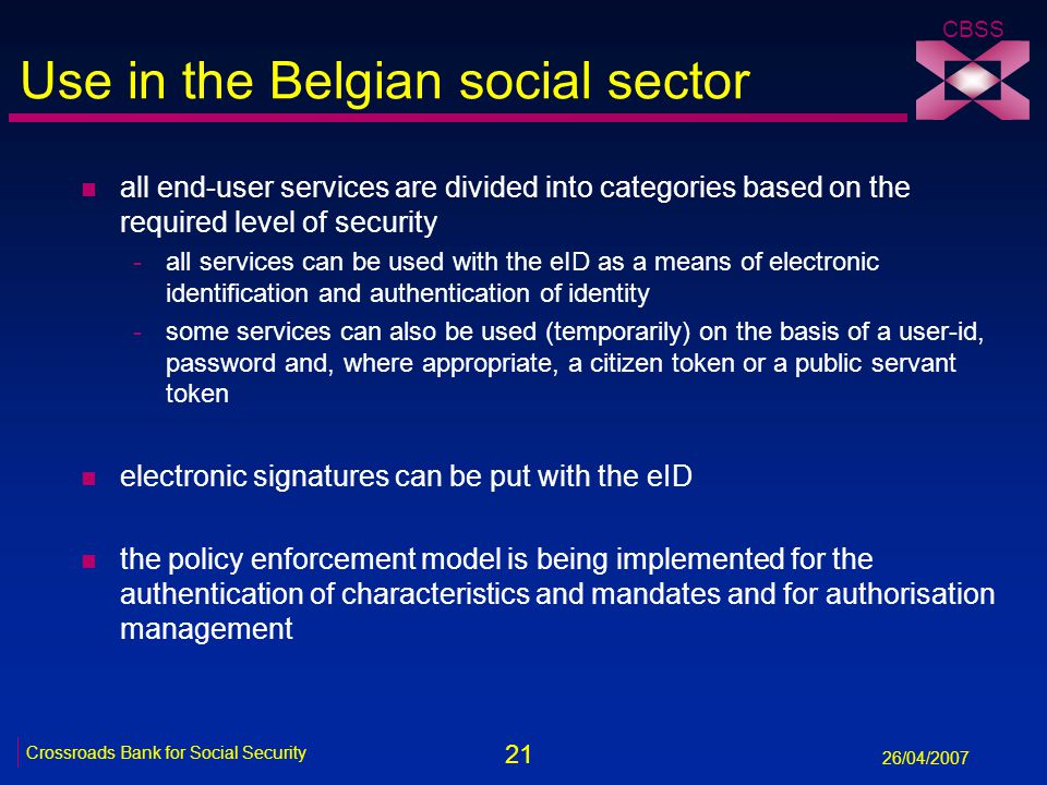 21 Crossroads Bank for Social Security 26/04/2007 CBSS Use in the Belgian social sector n all end-user services are divided into categories based on the required level of security -all services can be used with the eID as a means of electronic identification and authentication of identity -some services can also be used (temporarily) on the basis of a user-id, password and, where appropriate, a citizen token or a public servant token n electronic signatures can be put with the eID n the policy enforcement model is being implemented for the authentication of characteristics and mandates and for authorisation management