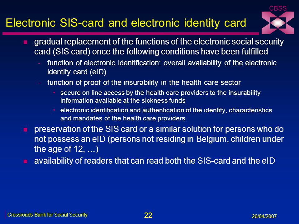 22 Crossroads Bank for Social Security 26/04/2007 CBSS Electronic SIS-card and electronic identity card n gradual replacement of the functions of the