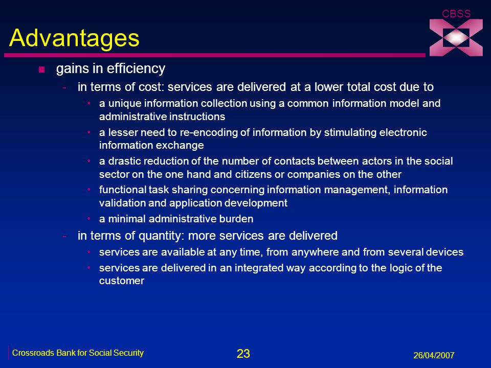 23 Crossroads Bank for Social Security 26/04/2007 CBSS Advantages n gains in efficiency -in terms of cost: services are delivered at a lower total cost due to a unique information collection using a common information model and administrative instructions a lesser need to re-encoding of information by stimulating electronic information exchange a drastic reduction of the number of contacts between actors in the social sector on the one hand and citizens or companies on the other functional task sharing concerning information management, information validation and application development a minimal administrative burden -in terms of quantity: more services are delivered services are available at any time, from anywhere and from several devices services are delivered in an integrated way according to the logic of the customer