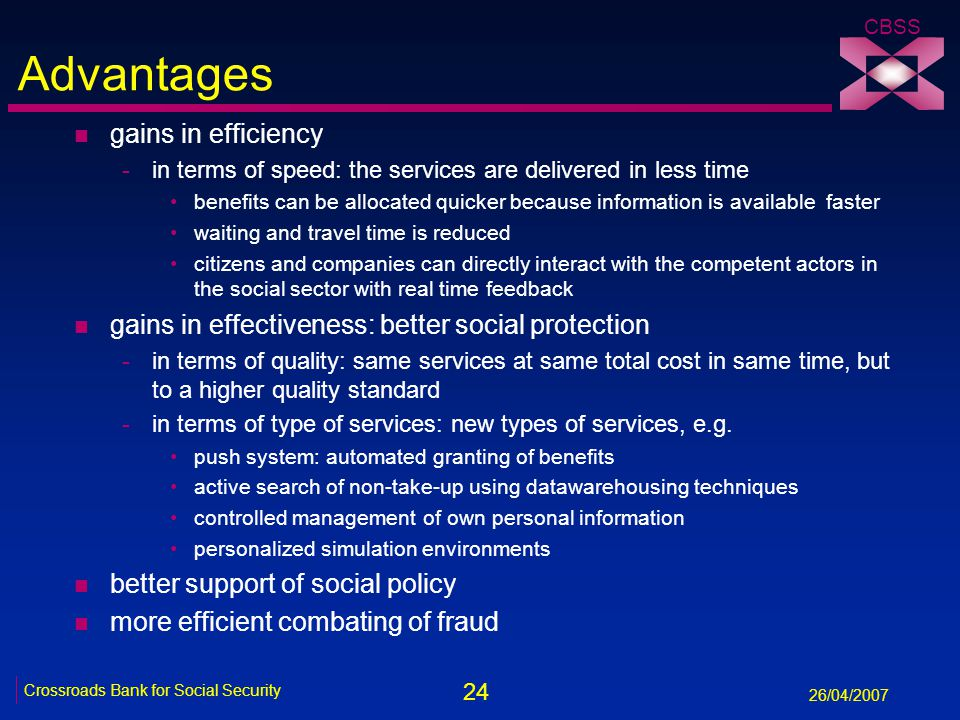 24 Crossroads Bank for Social Security 26/04/2007 CBSS Advantages n gains in efficiency -in terms of speed: the services are delivered in less time benefits can be allocated quicker because information is available faster waiting and travel time is reduced citizens and companies can directly interact with the competent actors in the social sector with real time feedback n gains in effectiveness: better social protection -in terms of quality: same services at same total cost in same time, but to a higher quality standard -in terms of type of services: new types of services, e.g.