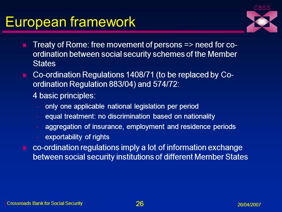 26 Crossroads Bank for Social Security 26/04/2007 CBSS European framework n Treaty of Rome: free movement of persons => need for co- ordination between social security schemes of the Member States n Co-ordination Regulations 1408/71 (to be replaced by Co- ordination Regulation 883/04) and 574/72: 4 basic principles: -only one applicable national legislation per period -equal treatment: no discrimination based on nationality -aggregation of insurance, employment and residence periods -exportability of rights n co-ordination regulations imply a lot of information exchange between social security institutions of different Member States