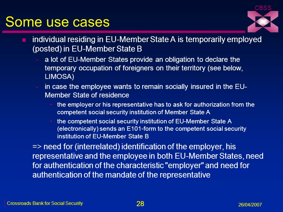 28 Crossroads Bank for Social Security 26/04/2007 CBSS Some use cases n individual residing in EU-Member State A is temporarily employed (posted) in EU-Member State B -a lot of EU-Member States provide an obligation to declare the temporary occupation of foreigners on their territory (see below, LIMOSA) -in case the employee wants to remain socially insured in the EU- Member State of residence the employer or his representative has to ask for authorization from the competent social security institution of Member State A the competent social security institution of EU-Member State A (electronically) sends an E101-form to the competent social security institution of EU-Member State B => need for (interrelated) identification of the employer, his representative and the employee in both EU-Member States, need for authentication of the characteristic employer and need for authentication of the mandate of the representative
